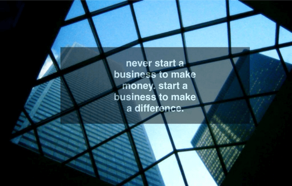 Never start a business to make money. Start a business to make a difference.